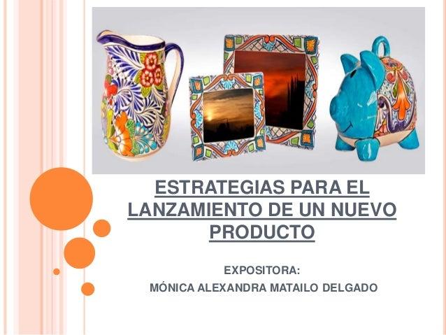 ESTRATEGIAS PARA EL LANZAMIENTO DE UN NUEVO PRODUCTO EXPOSITORA: MÓNICA ALEXANDRA MATAILO DELGADO