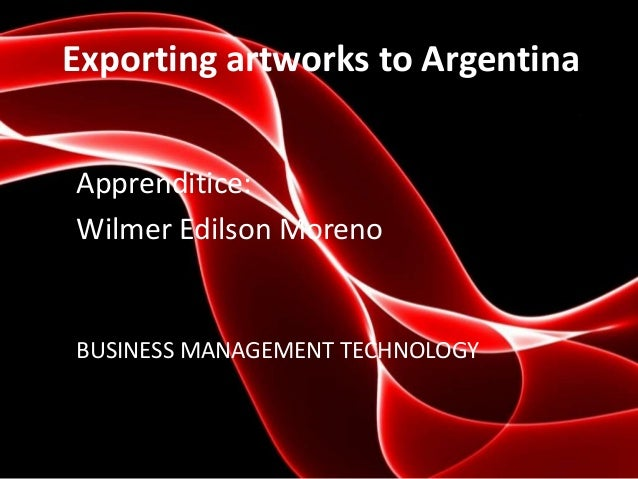 Exporting artworks to Argentina Apprenditice: Wilmer Edilson Moreno BUSINESS MANAGEMENT TECHNOLOGY