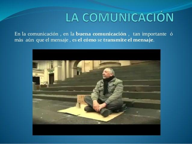 En la comunicación , en la buena comunicación , tan importante ó más aún que el mensaje , es el cómo se transmite el mensa...