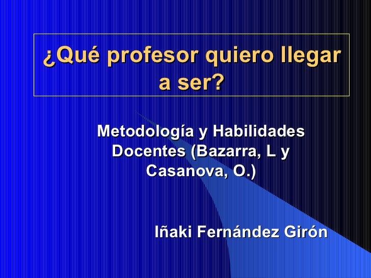 ¿Qué profesor quiero llegar a ser? Iñaki Fernández Girón Metodología y Habilidades Docentes (Bazarra, L y Casanova, O.)