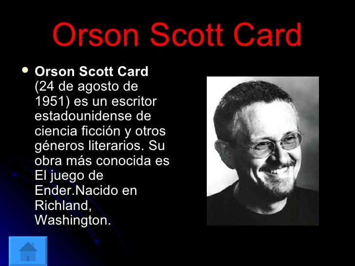 Orson Scott Card <ul><li>Orson Scott Card  (24 de agosto de 1951) es un escritor estadounidense de ciencia ficción y otros...