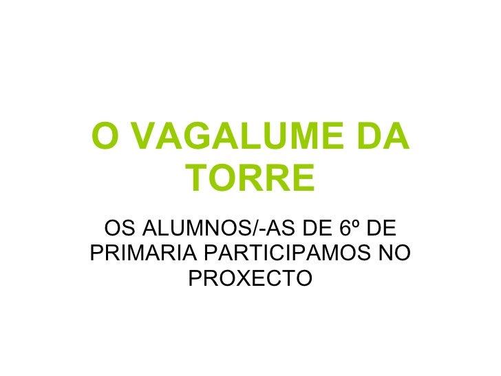 O VAGALUME DA TORRE OS ALUMNOS/-AS DE 6º DE PRIMARIA PARTICIPAMOS NO PROXECTO