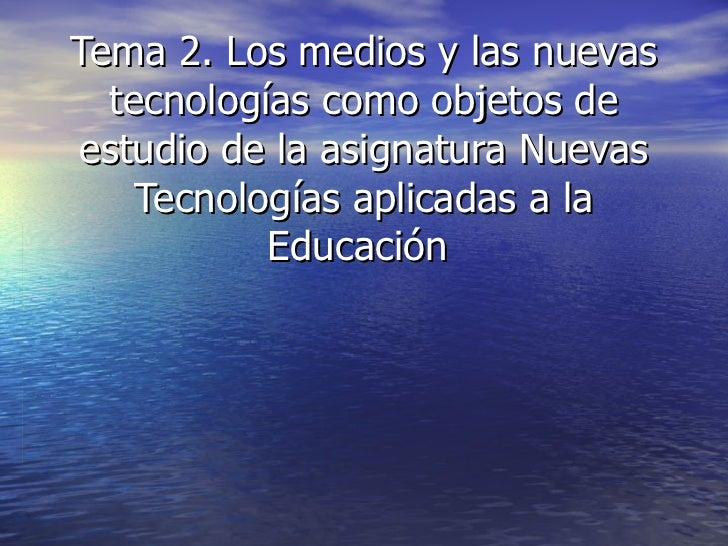 Tema 2. Los medios y las nuevas tecnologías como objetos de estudio de la asignatura Nuevas Tecnologías aplicadas a la Edu...