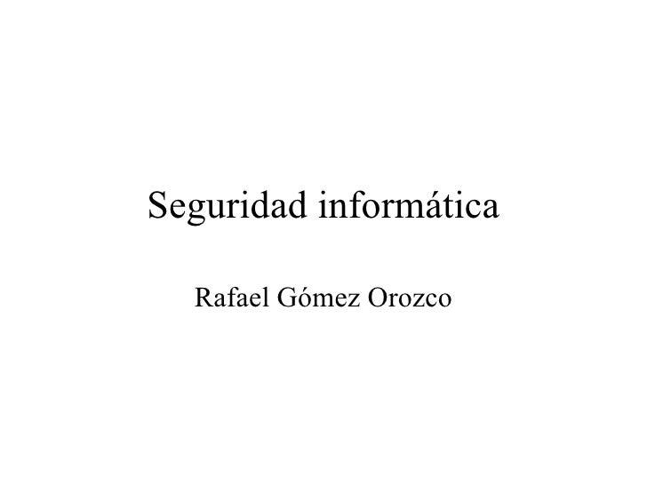 Seguridad informática Rafael Gómez Orozco