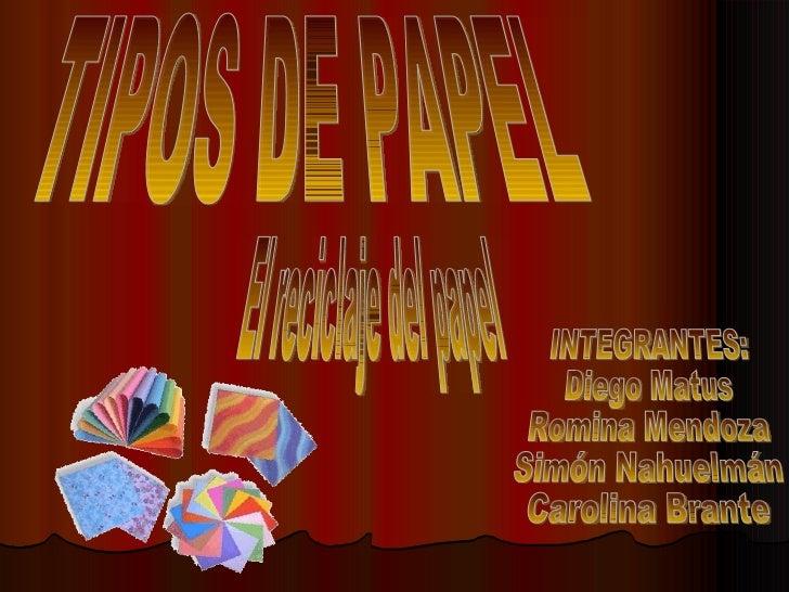 TIPOS DE PAPEL INTEGRANTES: Diego Matus  Romina Mendoza  Simón Nahuelmán  Carolina Brante El reciclaje del papel