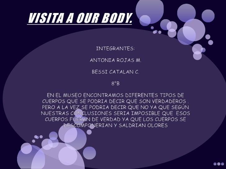 VISITA A OUR BODY.<br />INTEGRANTES: <br />ANTONIA ROJAS M.<br />BESSI CATALAN C.<br />8°B<br />EN EL MUSEO ENCONTRAMOS DI...