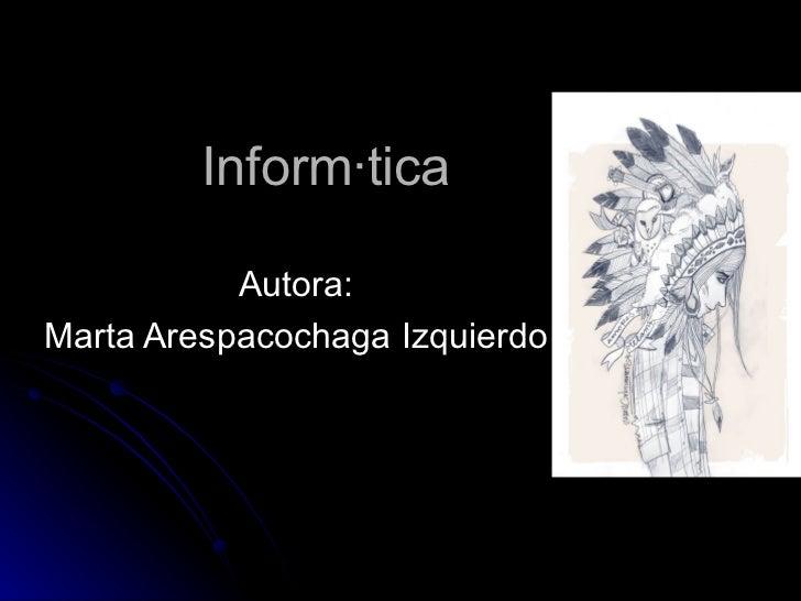 Informática  Autora: Marta Arespacochaga Izquierdo