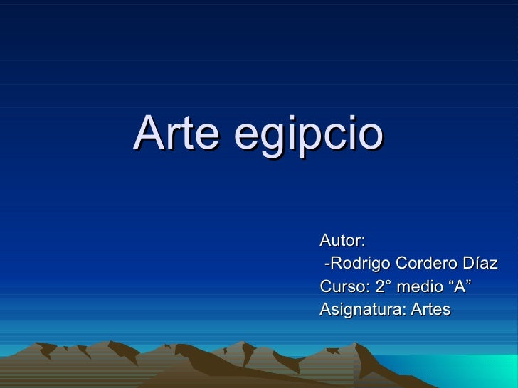 "Arte egipcio        Autor:        -Rodrigo Cordero Díaz        Curso: 2° medio ""A""        Asignatura: Artes"