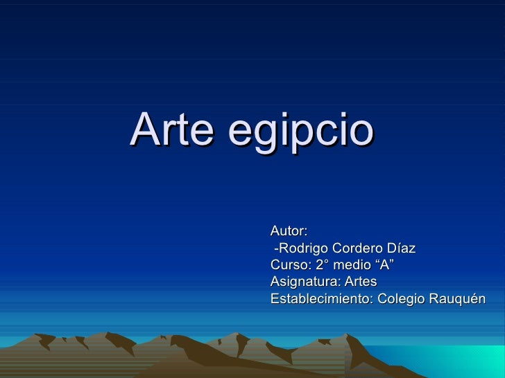 "Arte egipcio      Autor:      -Rodrigo Cordero Díaz      Curso: 2° medio ""A""      Asignatura: Artes      Establecimiento: ..."