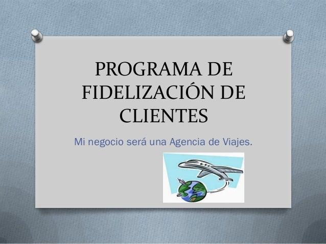 PROGRAMA DE FIDELIZACIÓN DE     CLIENTESMi negocio será una Agencia de Viajes.