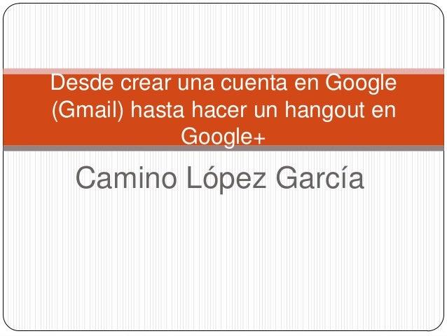 Desde crear una cuenta en Google(Gmail) hasta hacer un hangout en             Google+  Camino López García