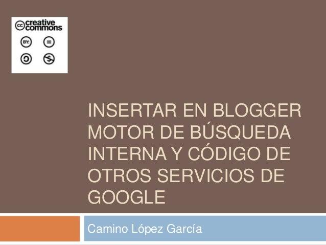 INSERTAR EN BLOGGERMOTOR DE BÚSQUEDAINTERNA Y CÓDIGO DEOTROS SERVICIOS DEGOOGLECamino López García