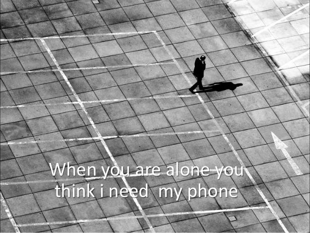 When you are alone youthink i need my phone