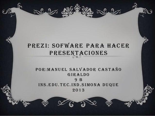 PREZI: SOFWARE PARA HACERPRESENTACIONESP OR: MANUEL S ALVADOR CAS T AÑOGIRALDO9 BINS . EDU. T EC. IND. S IMONA DUQUE2013