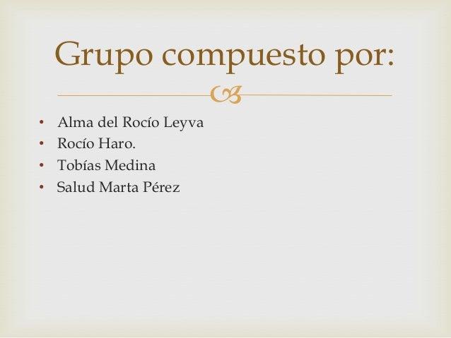• Alma del Rocío Leyva• Rocío Haro.• Tobías Medina• Salud Marta PérezGrupo compuesto por: