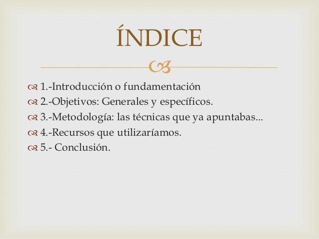  1.-Introducción o fundamentación 2.-Objetivos: Generales y específicos. 3.-Metodología: las técnicas que ya apuntabas...