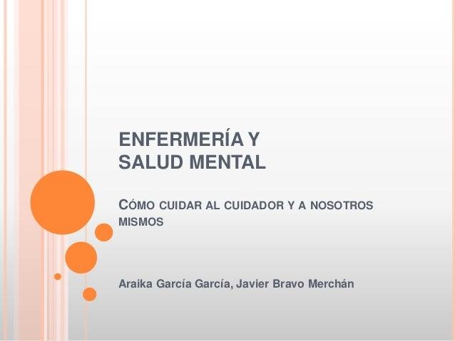 ENFERMERÍA Y SALUD MENTAL CÓMO CUIDAR AL CUIDADOR Y A NOSOTROS MISMOS  Araika García García, Javier Bravo Merchán