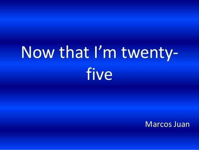 Now that I'm twentyfive Marcos Juan