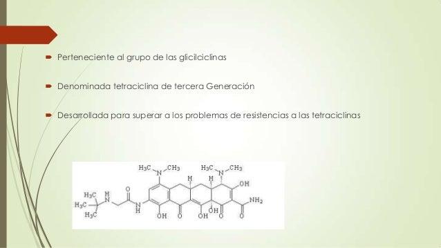  Perteneciente al grupo de las glicilciclinas   Denominada tetraciclina de tercera Generación  Desarrollada para supera...
