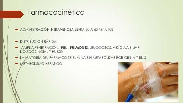 Farmacocinética  ADMINISTRACIÓN INTRAVENOSA LENTA 30 A 60 MINUTOS  DISTRIBUCIÓN RÁPIDA  AMPLIA PENETRACIÓN: PIEL , PULM...