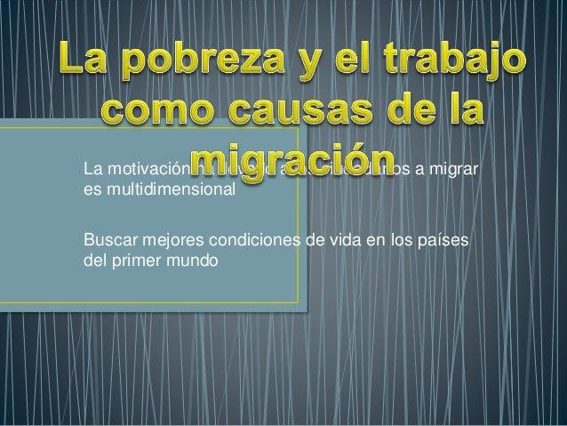 La motivación ha llevado a los ciudadanos a migrar es multidimensional Buscar mejores condiciones de vida en los países de...