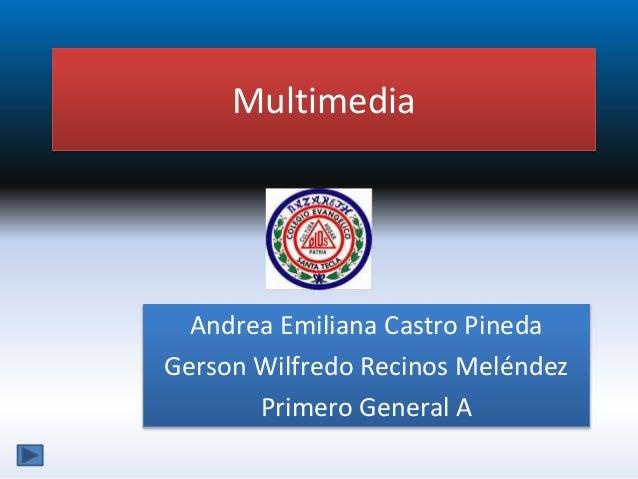 Multimedia Andrea Emiliana Castro Pineda Gerson Wilfredo Recinos Meléndez Primero General A
