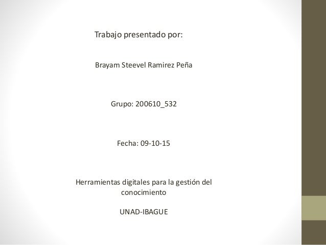 Trabajo presentado por: Brayam Steevel Ramirez Peña Grupo: 200610_532 Fecha: 09-10-15 Herramientas digitales para la gesti...