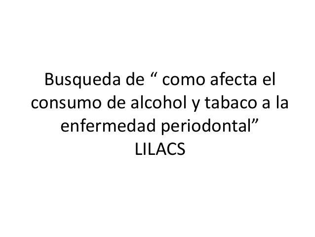 """Busqueda de """" como afecta el consumo de alcohol y tabaco a la enfermedad periodontal"""" LILACS"""