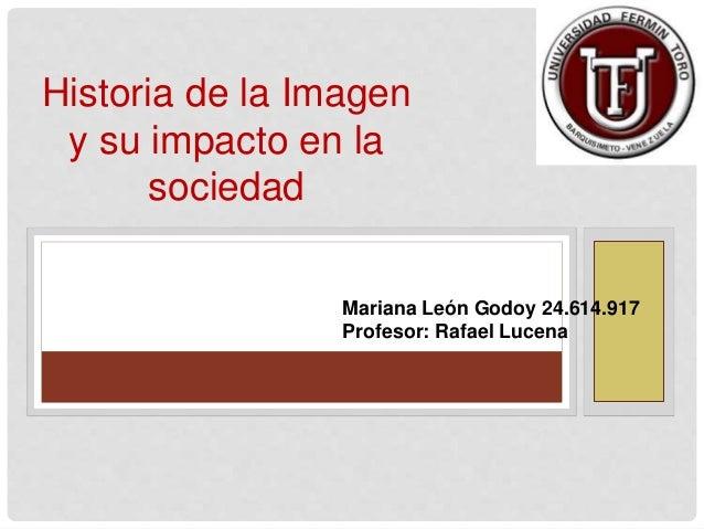 Mariana León Godoy 24.614.917 Profesor: Rafael Lucena Historia de la Imagen y su impacto en la sociedad
