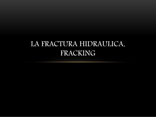 LA FRACTURA HIDRAULICA, FRACKING