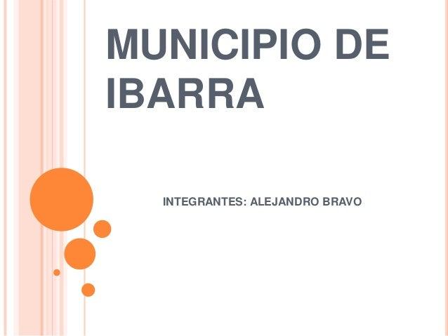 MUNICIPIO DEIBARRA  INTEGRANTES: ALEJANDRO BRAVO