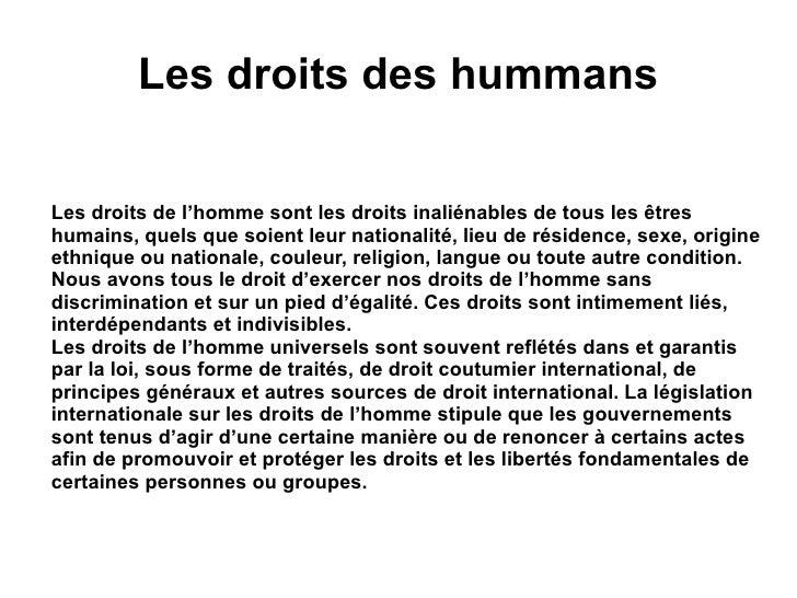 Les droits des hummans <ul><li>Les droits de l'homme sont les droits inaliénables de tous les êtres humains, quels que soi...