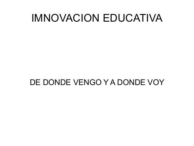 IMNOVACION EDUCATIVA  DE DONDE VENGO Y A DONDE VOY