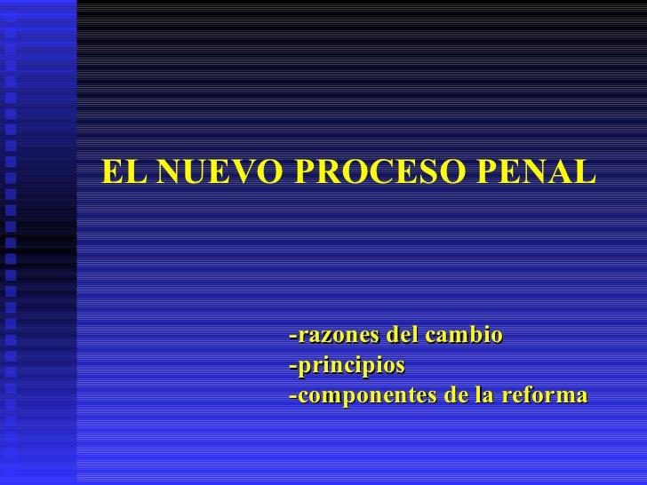 EL NUEVO PROCESO PENAL -razones del cambio -principios -componentes de la reforma