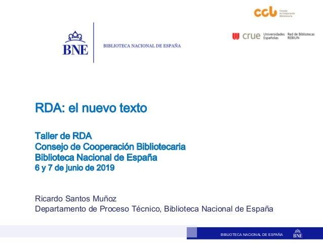 BIBLIOTECA NACIONAL DE ESPAÑA Ricardo Santos Muñoz Departamento de Proceso Técnico, Biblioteca Nacional de España RDA: el ...