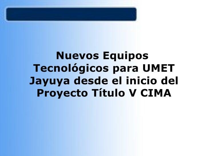 Nuevos Equipos  Tecnológicos para UMET Jayuya desde el inicio del Proyecto Título V CIMA