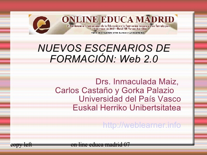 NUEVOS ESCENARIOS DE FORMACIÓN: Web 2.0 Drs. Inmaculada Maiz,  Carlos Castaño y Gorka Palazio  Universidad del País Vasco ...
