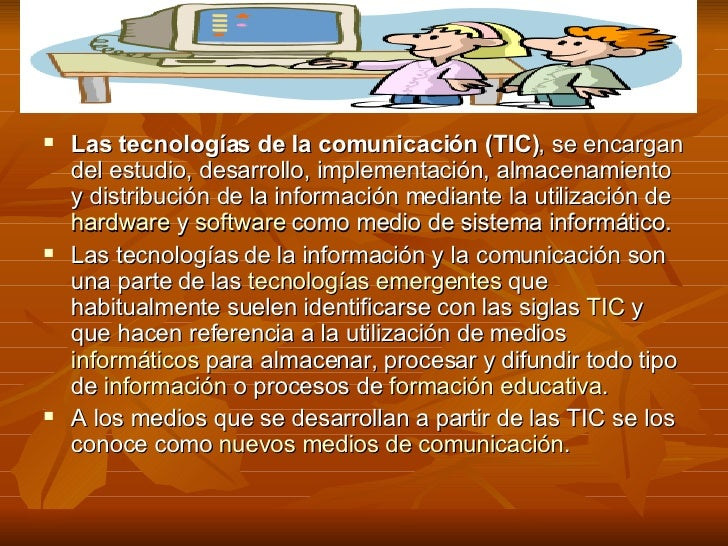 <ul><li>Las tecnologías de la comunicación (TIC) , se encargan del estudio, desarrollo, implementación, almacenamiento y d...