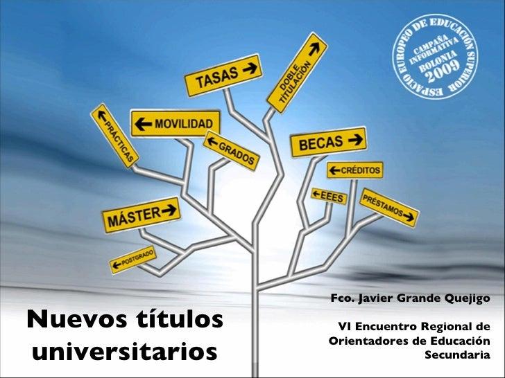 Nuevos títulos universitarios Fco. Javier Grande Quejigo VI Encuentro Regional de Orientadores de Educación Secundaria Mér...