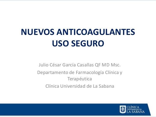 NUEVOS ANTICOAGULANTES     USO SEGURO    Julio César García Casallas QF MD Msc.   Departamento de Farmacología Clínica y  ...