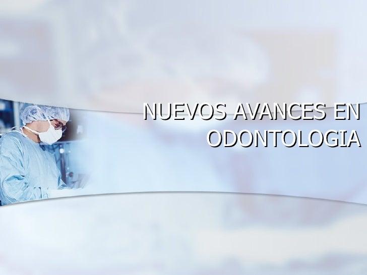 NUEVOS AVANCES EN ODONTOLOGIA