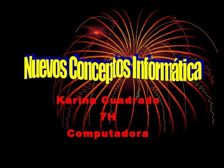 Karina Cuadrado 7H Computadora Nuevos Conceptos Informática