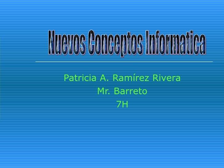 Patricia A. Ramírez Rivera Mr. Barreto 7H Nuevos Conceptos Informatica