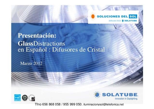 Presentación:GlassDistractionsen Español : Difusores de CristalMarzo 2012      Tfno 656 868 058 / 955 999 050. iluminacion...