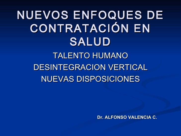 NUEVOS ENFOQUES DE CONTRATACIÓN EN SALUD TALENTO HUMANO DESINTEGRACION VERTICAL NUEVAS DISPOSICIONES Dr. ALFONSO VALENCIA C.