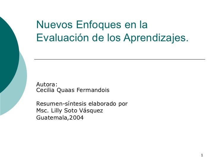 Nuevos Enfoques en la Evaluación de los Aprendizajes. Autora: Cecilia Quaas Fermandois  Resumen-síntesis elaborado por  Ms...