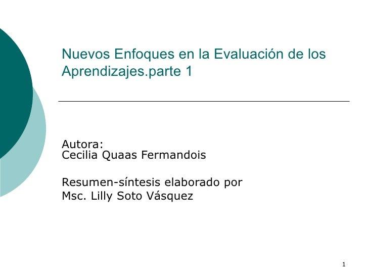 Nuevos Enfoques en la Evaluación de los Aprendizajes.parte 1 Autora: Cecilia Quaas Fermandois  Resumen-síntesis elaborado ...