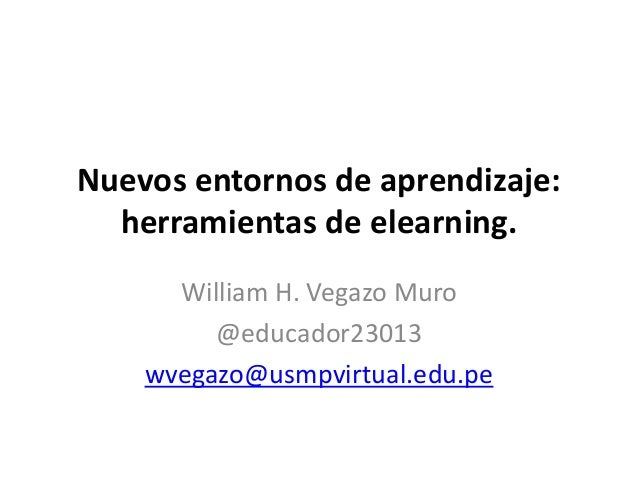 Nuevos entornos de aprendizaje: herramientas de elearning. William H. Vegazo Muro @educador23013 wvegazo@usmpvirtual.edu.pe
