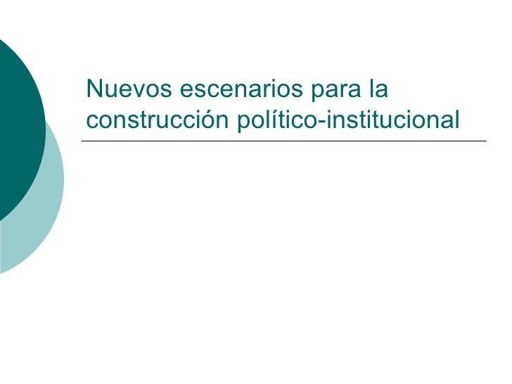 Nuevos escenarios para la construcción político-institucional