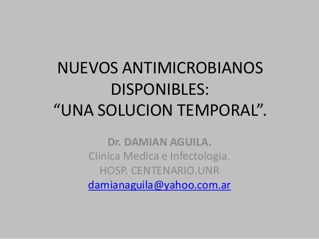 "NUEVOS ANTIMICROBIANOS DISPONIBLES: ""UNA SOLUCION TEMPORAL"". Dr. DAMIAN AGUILA. Clinica Medica e Infectologia. HOSP. CENTE..."
